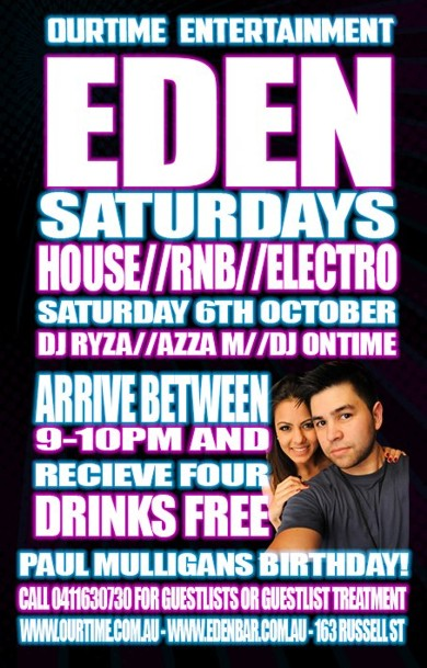 OurTime Entertainment Eden Saturdays House / RnB / Electro Saturday 6th October  DJ Ryza / Azza M / DJ Ontime  Arrive between 9-10pm and receive four drinks free  Paul Mulligan's Birthday! Call 0411 630 730 for guestlist or VIP treatment www.ourtime.com.au - www.edenbar.com.au - 163 Russell St