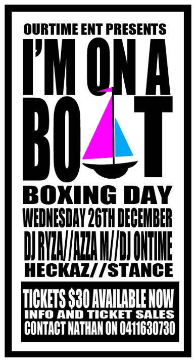 OurTime Ent Presents  I'm on a Boat Boxing Day Wednesday 26th December DJ Ryza / Azza M / DJ Ontime Heckaz / Stance  Tickets $30 Available Now Info and Ticket Sales Contact Nathan on 0411630730