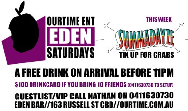 OurTime Ent Eden Saturdays  This Week: Summadayze Tix up for grabs  A Free Drink on Arrival Before 11pm  $100 Drinkcard if you Bring 10 Friends (0411 630 730 to setup)  Guestlist/VIP Call Nathan on 0411 630 730 Eden Bar 163 Russell St CBD Ourtime.com.au