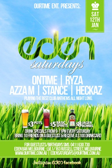 OurTime Ent presents  Sat 12th Jan  Eden Saturdays  Ontime | Ryza Azza M | Stance | Heckaz Playing the best club anthems all night long  $3 pots, $5 basic spirits, $8 Jagerbombs Drink specials from 9-11pm every Saturday Bring 10 Friends on a guestlist & receive a $100 Drinkcard (0411 630 730 to setup)  For Guestlist/Birthdays SMS 0411 630 730 Eden Bar Melbourne: Lvl1/163 Russell St Melbourne www.ourtime.com.au  Instagram Eden facebook