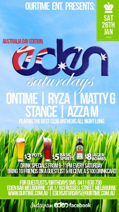 OurTime Ent presents  Sat 26th Jan  Australia Day Edition Eden Saturdays  Ontime | Ryza | Matty G Stance | Azza M Playing the best club anthems all night long  $3 pots, $5 basic spirits, $8 Jager Bombs Drink specials from 9-11pm every Saturday Bring 10 Friends on a guestlist & receive a $100 Drinkcard (0411 630 730 to setup)  For Guestlist/Birthdays SMS 0411 630 730 Eden Bar Melbourne: Lvl1/163 Russell St Melbourne www.ourtime.com.au  Instagram Eden facebook