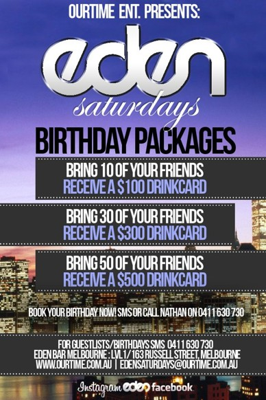 OurTime Ent. Presents:  Eden Saturdays  Birthday Packages  Bring 10 Friends: Receive a $100 Drink Card Bring 30 Friends: Receive a $300 Drink Card Bring 50 Friends: Receive a $500 Drink Card  Book your Birthday now! SMS Nathan on 0411 630 730  For guestlists/birthdays SMS 0411 630 730 Eden Bar Melbourne: 163 Russell St, Melb www.ourtime.com.au | edensaturdays@ourtime.com.au  Instagram eden facebook