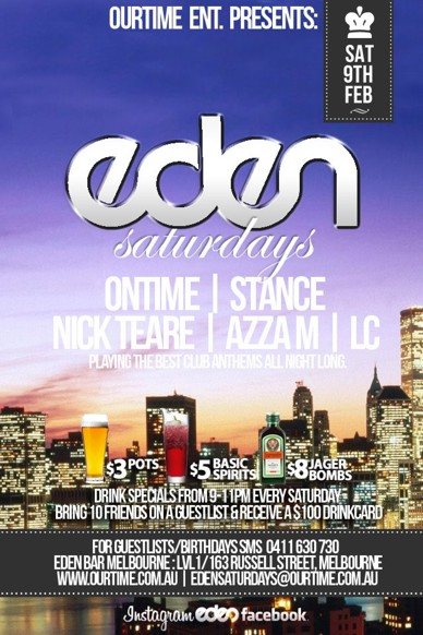 OurTime Ent presents  Sat 9th Feb  Eden Saturdays  Ontime | Stance Nick Teare | Azza M | LC Playing the best club anthems all night long  $3 pots, $5 basic spirits, $8 Jager Bombs Drink specials from 9-11pm every Saturday Bring 10 Friends on a guestlist & receive a $100 Drinkcard (0411 630 730 to setup)  For Guestlist/Birthdays SMS 0411 630 730 Eden Bar Melbourne: Lvl1/163 Russell St Melbourne www.ourtime.com.au  Instagram Eden facebook