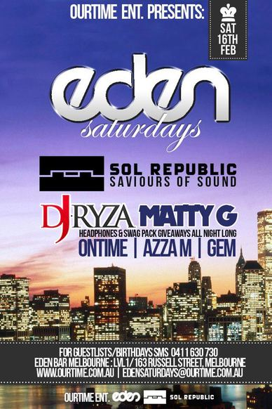 OurTime Ent presents  Sat 16th Feb  Eden Saturdays  Sol Republic Saviours of Sound  DJ Ryza Matty G Headphones & swag pack giveaways all night long Ontime | Azza M | Gem Playing the best club anthems all night long  $3 pots, $5 basic spirits, $8 Jager Bombs Drink specials from 9-11pm every Saturday Bring 10 Friends on a guestlist & receive a $100 Drinkcard (0411 630 730 to setup)  For Guestlist/Birthdays SMS 0411 630 730 Eden Bar Melbourne: Lvl1/163 Russell St Melbourne www.ourtime.com.au  Instagram Eden facebook