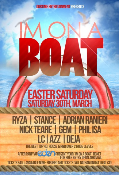 OurTime Entertainment Presents:  I'm on a Boat  Easter Saturday Saturday 30th, March  Ryza | Stance | Adrian Ranieri Nick Teare | Gem | Phil Isa LC | Azz | Deja The best Top 40, House & RnB over 2 huge levels  After Party at Eden - Present your I'm on a Boat ticket for free entry upon arrival  Tickets $40 | Available Now - For info and tickets call Nathan on 0411 630 730