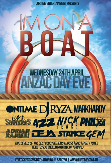 OurTime Entertainment Presents:  I'm on a Boat  Wednesday 24th April ANZAC Day Eve  Ontime DJ Ryza Mark Hardy Luke Saunders Azz Nick Teare Phil Isa Adrian Ranieri Deja Stance Gem  Two levels of the best club anthems / House / RnB / Party Tunes Tickets: $30 (including drink on arrival)  For tickets SMS Nathan on 0411 630 730 | www.ourtime.com.au