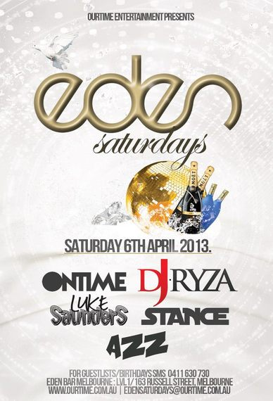 OurTime Entertainment Presents:  Eden Saturdays  Saturday 6th April 2013  Ontime DJ Ryza Luke Saunders | Stance Azz  For Guestlists/Birthdays SMS 0411 630 730 Eden Bar Melbourne: Lvl1/163 Russell St Melbourne www.ourtime.com.au