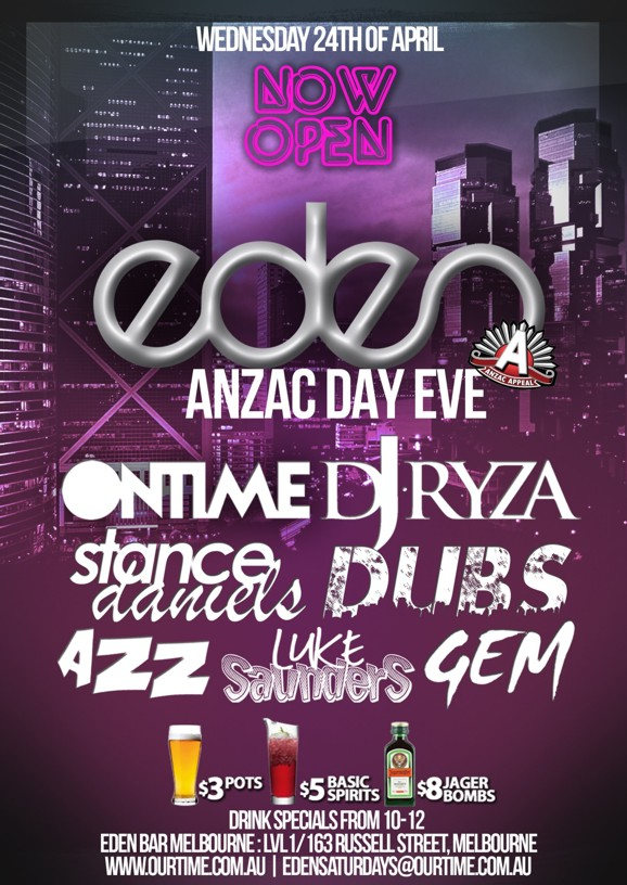 Wednesday 24th April  Now Open  eden ANZAC Day Eve  Ontime DJ Ryza Stance Daniels Dubs Azz Luke Saunders Gem  $3 pots $5 basic spirits $8 Jager Bombs Drink specials from 10-12  For Guestlists/Birthdays SMS 0411 630 730 Eden Bar Melbourne: Lvl1/163 Russell St Melbourne www.ourtime.com.au