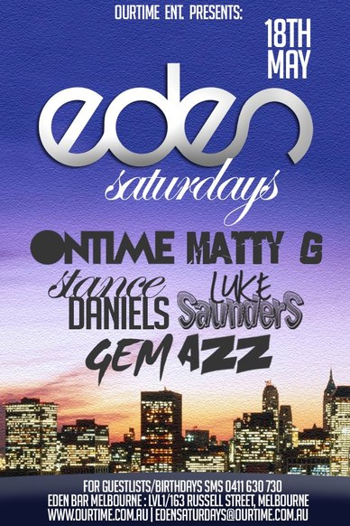 OurTime Ent. Presents:  18th May  Eden Saturdays  Ontime Matty G Stance Daniels Luke Saunders Gem Azz  For Guestlists/Birthdays SMS 0411 630 730 Eden Bar Melbourne: Lvl1/163 Russell St Melbourne www.ourtime.com.au