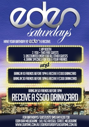 Eden Saturdays  Have your Birthday at Eden & receive:  1. VIP Booth 2. You + 2 Free Guests 3. Discounted Entry for all other guests 4. Drink specials for you & your friends and Bring in 10 friends before 11pm & receive a $100 drinkcard Bring in 30 friends before 11pm & receive a $300 drinkcard  Bring in 50 friends before 11pm Receive a $500 drinkcard  For birthdays/guestlists SMS 0411 630 730 Eden Bar Melbourne: 163 Russell St, Melb www.ourtime.com.au