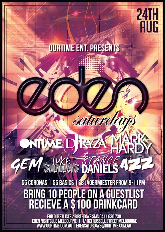 24th Aug  OurTime Ent. Presents:  Eden Saturdays  Ontime DJ Ryza Mark Hardy  Gem Luke Saunders Stance Daniels Azz  $5 Coronas | $5 Basics | $8 Jagermeister from 9-11pm  Bring 10 people on a guestlist receive a $100.00 Drinkcard  For Guestlists / Birthdays SMS 0411 630 730 Eden Nightclub 1/163 Russell St Melbourne www.ourtime.com.au
