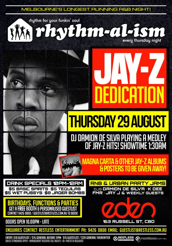 Melbourne's Longest Running R&B Night!  rhythm for your funkin' soul rhythm-al-ism every thursday night  Jay-Z Dedication  Thursday 29 August DJ Damion De Silva Playing a Medley of Jay-Z Hits! Showtime 1:30am  Magna Carta & other Jay-Z albums & posters to be given away  Drink Specials 10pm-12am $5 Basic Spirits - $5 Tequilas $5 WPs - $8 Jager Bombs  RnB & Urban Party Jams DJs Damion De Silva - K Dee FMR - Jay J & weekly guests  Birthdays, functions & parties Get a Free Booth & personalised guestlist Contact 9426 0800 / guestlist@restless.com.au to book!  Doors open 10.00pm - late  Eden 163 Russell St, CBD  Enquiries contact Restless Entertainment ph 9426 0800 Email  Entry $10 guestlist / $15 general before 11pm / $20 general thereafter Dress standards apply - Management reserves all rights - 18+ Photo ID Required  Restless Entertainment restless.com.au
