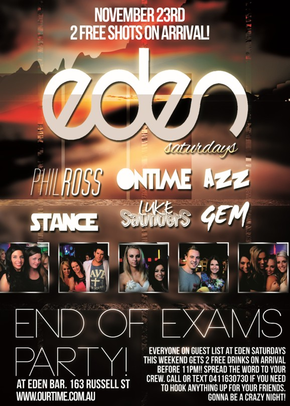 November 23rd 2 Free Shots on Arrival!  eden Saturdays  Phil Ross, OnTime, Azz, Stance, Luke Saunders, Gem  End of Exams Party!  Everyone on the guestlist at Eden this Saturday gets 2 free drinks on arrival before 11pm!! Spread the word to your crew. Call or text 0411630730 if you need to hook anything up for your friends. Gonna be a crazy night!  at Eden Bar. 163 Russell St www.ourtime.com.au
