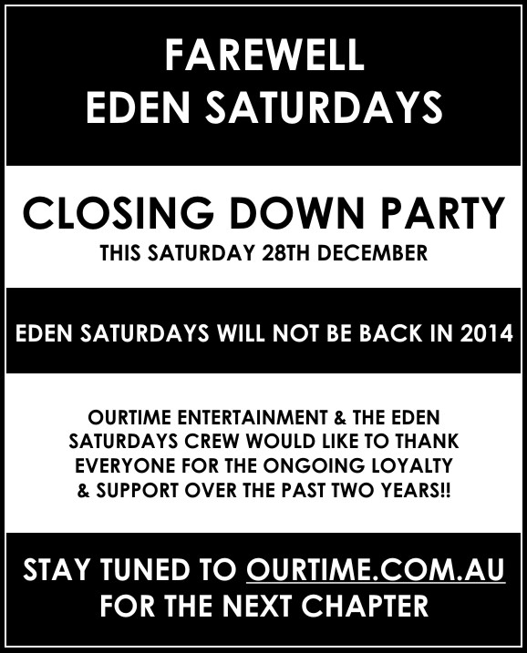 FAREWELL EDEN SATURDAYS  CLOSING DOWN PARTY THIS SATURDAY 28TH DECEMBER   EDEN SATURDAYS WILL NOT BE BACK IN 2014  OURTIME ENTERTAINMENT & THE EDEN SATURDAYS CREW WOULD LIKE TO THANK EVERYONE FOR THE ONGOING LOYALTY & SUPPORT OVER THE PAST TWO YEARS!!  STAY TUNED TO OURTIME.COM.AU FOR THE NEXT CHAPTER