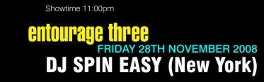 Showtime 11:00pm  entourage three Friday 28th November 2008 DJ Spin Easy (New York)