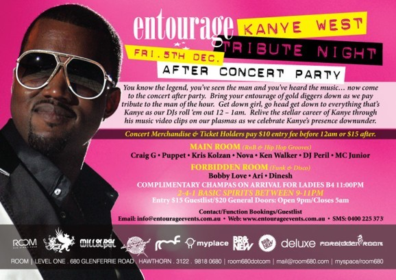 entourage Kanye West Tribute Night Fri. 5th Dec. After Concert Party  You know the legend, you've seen the man and you've heard the music... now come to the concert after party. Bring your entourage of gold diggers down as we pay tribute to the man of the hour. Get down girl, go head get down to everything that's Kanye as our DJs roll 'em out 12-1am. Relive the stellar career of Kanye through his music video clips on our plasmas as we celebrate Kanye's presence downunder  Concert merchandise & ticket holders pay $10 entry before 12am or $15 after.  Main Room (RnB & Hip Hop Grooves) Craig G • Puppet • Kris Kolzan • Nova • Ken Walker • DJ Peril • MC Junior Forbidden Room (Funk & Disco) Bobby Love • Ari • Dinesh  Complimetary champas on arrival for ladies B4 11pm 2-4-1 basic spirits between 9-11pm Entry $15 Guestlist/$20 General Doors: Open 9pm/Closes 5am Contact/Function Bookings/Guestlist Email: info@entourageevents • Web: www.entourageevents.com.au • SMS: 0400 225 372 Room | Level One, 680 Glenferrie Road, Hawthorn, 3122, 9818 0680 | room680dotcom | mail@room680.com | myspace.com/room680