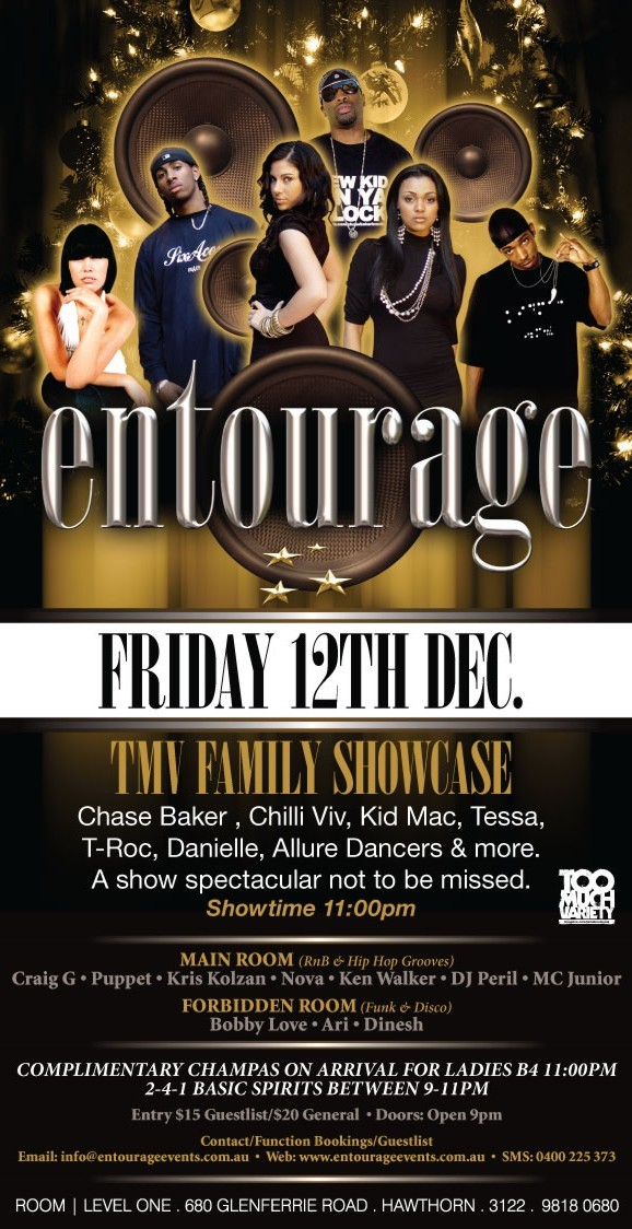 entourage  Friday 12th Dec.  TMV Family Showcase Chase Baker, Chilli Viv, Kid Mac, Tessa, T-Roc, Danielle, Allure Dancers & more. A show spectacular not to be missed. Showtime 11:00pm  Too Much Variety  Main Room (RnB & Hip Hop Grooves) Craig G • Puppet • Kris Kolzan • Nova • Ken Walker • DJ Peril • MC Junior Forbidden Room (Funk & Disco) Bobby Love • Ari • Dinesh  Complimetary champas on arrival for ladies B4 11pm 2-4-1 basic spirits between 9-11pm  Entry $15 Guestlist/$20 General • Doors: Open 9pm  Contact/Function Bookings/Guestlist Email: info@entourageevents • Web: www.entourageevents.com.au • SMS: 0400 225 372  Room | Level One, 680 Glenferrie Road, Hawthorn, 3122, 9818 0680