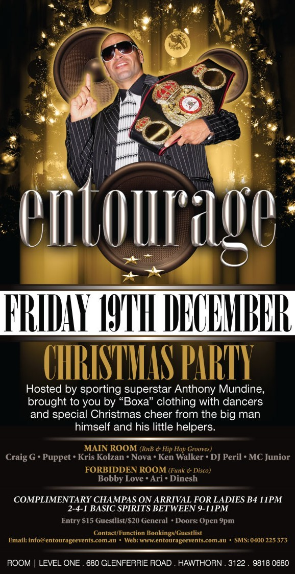 "entourage  Friday 19th Dec.  Christmas Party  Hosted by sporting superstar Anthony Mundine, brought to you by ""Boxa"" clothing with dancers and special Christmas cheer from the big man himself and his little helpers.  Main Room (RnB & Hip Hop Grooves) Craig G • Puppet • Kris Kolzan • Nova • Ken Walker • DJ Peril • MC Junior Forbidden Room (Funk & Disco) Bobby Love • Ari • Dinesh  Complimetary champas on arrival for ladies B4 11pm 2-4-1 basic spirits between 9-11pm  Entry $15 Guestlist/$20 General • Doors: Open 9pm  Contact/Function Bookings/Guestlist Email: info@entourageevents • Web: www.entourageevents.com.au • SMS: 0400 225 372  Room 
