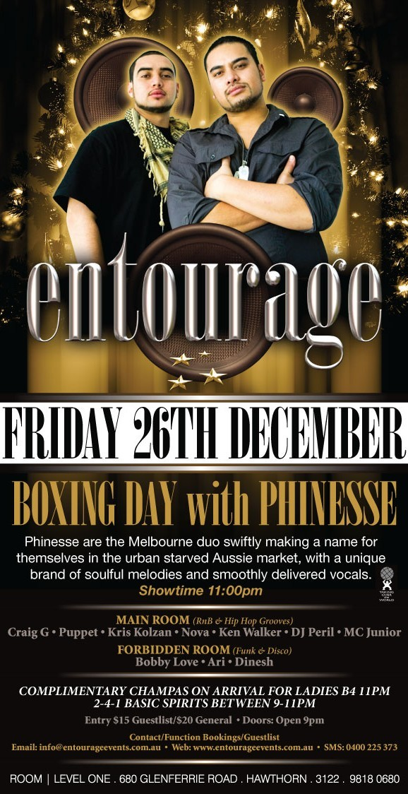 entourage  Friday 26th Dec.  Boxing Day with Phinesse  Phinesse are the Melbourne duo swiftly making a name for themselves in the urban starved Aussie market, with a unique brand of soulful melodies and smoothly delivered vocals.  Main Room (RnB & Hip Hop Grooves) Craig G • Puppet • Kris Kolzan • Nova • Ken Walker • DJ Peril • MC Junior Forbidden Room (Funk & Disco) Bobby Love • Ari • Dinesh  Complimetary champas on arrival for ladies B4 11pm 2 4 1 basic spirits between 9-11pm  Entry $15 Guestlist/$20 General • Doors: Open 9pm  Contact/Function Bookings/Guestlist Email: info@entourageevents • Web: www.entourageevents.com.au • SMS: 0400 225 372  Room | Level One, 680 Glenferrie Road, Hawthorn, 3122, 9818 0680