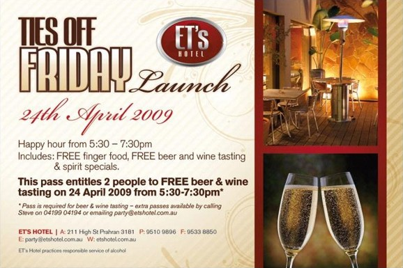 ET's Hotel  Ties off Friday Launch 24th April 2009  Happy Hour from 5:30 - 7:30pm Includes: FREE finger food, FREE beer and wine tasting & spirit specials.  This pass entitles 2 people to FREE beer & wine tasting on 24 April 2009 from 5:30-7:30pm*  *Pass is required for beer & wine tasting - extra passes available by calling Steve on 04199 04194 or Emailing party@etshotel.com.au  ET's Hotel | A: 211 High St Prahran 3181 P: 9510 9896 F: 9533 8850 E: party@etshotel.com.au W: etshotel.com.au  ET's Hotel practices responsible service of alcohol