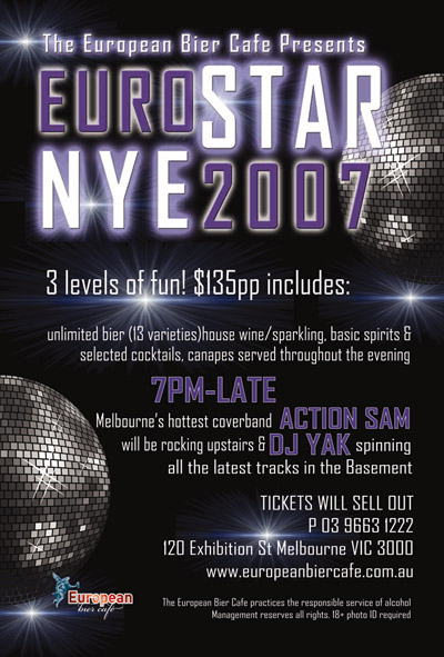 The European Bier Caf� presents  Euro Star NYE 2007 three levels of fun! $135pp includes:  unlimited bier (13 varieties) house wine/sparkling, basic spirits & selected cocktails, canapes served throughout the evening  7pm-late  Melbourne's hottest coverband Action Sam will be rocking upstairs & DJ Yak spinning all the latest tracks in the Basement  Tickets will sell out!  P 03 9663 1222  120 Exhibition St Melbourne VIC 3000  www.europeanbiercafe.com.au  European bier caf�  The European Bier Caf� practices the responsible service of alcohol Management reserves all rights. 18+ photo ID required