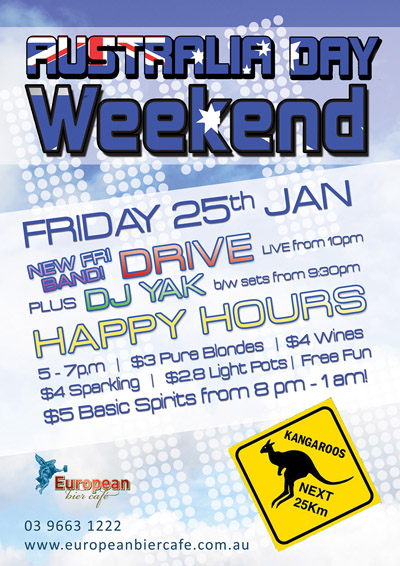 Australia Day Weekend Friday 25th Jan  New Fri Band! Drive Live from 10pm  Plus DJ Yak b/w sets from 9:30pm  Happy Hours 5pm-7pm | $3 Pure Blondes | $4 Wines $4 Sparkling | $2.8 Light Pots | Free Fun $5 Basic Spirits from 8pm - 1am!  Kangaroos next 25km  European bier caf�  03 9663 1222 www.europeanbiercafe.com.au