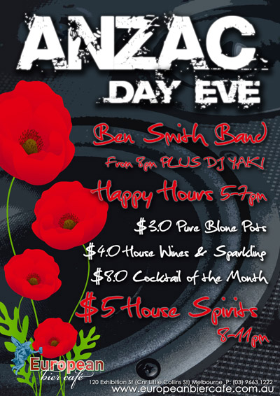 ANZAC Day Eve  Ben Smith Band from 8pm PLUS DJ Yak!  Happy Hours 5pm-7pm $3.0 Pure Blondes Pots $4.0 Wines & Sparkling $8.0 Cocktail of the month  $5 House Spirits 8-11pm  European bier caf�  120 Exhibition St. (Crn Little Collins St.), Melbourne P: 03 9663 1222 www.europeanbiercafe.com.au