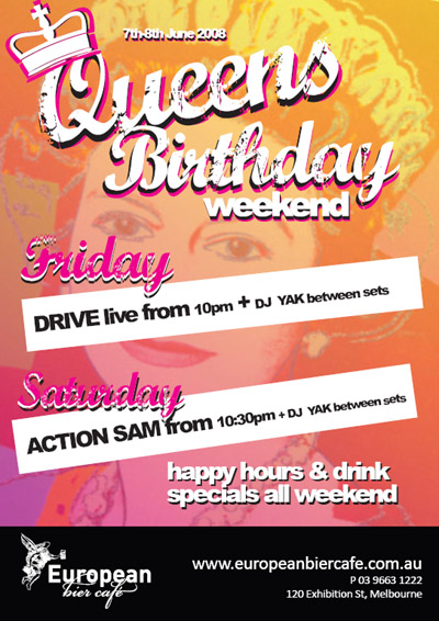 6th-8th June  Queen's Birthday Weekend  Friday Drive live from 10pm + DJ Yak between sets  Saturday Action Sam from 10:30pm + DJ Yak between sets  Happy Hours & drink specials all weekend  European bier caf�  www.europeanbiercafe.com.au P: 03 9663 1222 120 Exhibition St, Melbourne