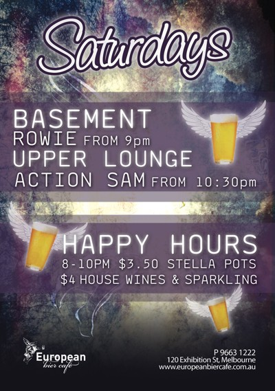 Saturdays  Basement Rowie from 9pm Upper Lounge Action Sam from 10:30pm  Happy Hours 8-10pm $3.50 Stella Pots $4 house wines & sparkling  European bier caf�  P 9663 1222 120 Exhibition St, Melbourne www.europeanbiercafe.com.au