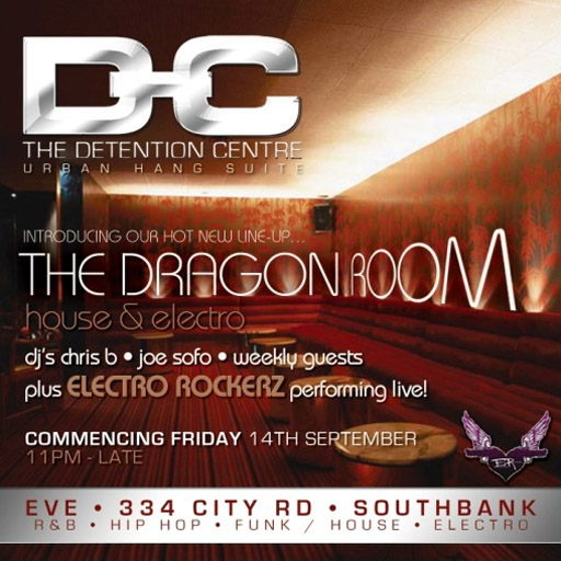 The Detention Centre Urban Hang Suite  Introducing our new line-up... The Dragon Room house & electro  djs chris • joe sofo • weekly guests plus Electro Rockerz performing live  Commencing Friday 14th September 11pm - Late