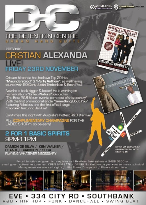 "Detention Centre Urban Hang Suite  Restless Entertainment  restless.com.au  Presents Cristian Alexanda Live! Friday 23rd November  Cristian Alexanda has had two Top 20 hits ""Misunderstood"" & ""Party Anthem"", as well having toured with 50 Cent, Justin Timberlake & Sean Paul!  Now he is back bigger & better! He is working on his new album ""Urban Nature"", quoted as ""The Best R&B Album ever to come out of this country"", With the first promotional single ""Something Bout You"" featuring Fabolous and the first official single ""Too fine"" featuring Ja Rule!  Don't miss this night with Australia's hottest R&B star live!  Plus Complimentary Champagne for the Ladies 9-10pm. So be early!  2 for 1 Basic Spirits 9-11pm  Damion de Silva / Ken Walker / Dean K / Brandon / Suga Playing whatever necessary  For all functions or guest list enquiries call Restless Entertainment 94260800 or email guestlist@restless.com.au : Open 9pm-late / DRESS like the person you want to marry is inside! Management reserves all rights / 18+ photo ID required / Please do not litter  Eve • 334 City Rd • Southbank R&B • Hip Hop • Funk • Dancehall • Swing Beat"