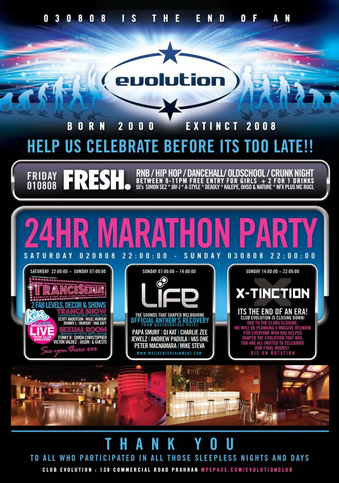 "030808 is the end of an evolution Born 2000 - Extinct 2008  Help us celebrate before its too late!!  Friday 010808 Fresh. RnB/Hip Hop/Dancehall/OldSkool/Crunk night Between 9-11pm free entry for girls + 2 for 1 drinks DJs Simon Sez * Jay-J * A-Style * Deadly * Kalepe, Ohso & Nature * NFX plus MC Rucl  24hr Marathon Party Saturday 020808 22:00:00 - Sunday 030808 22:00:00  Saturday 22:00:00 - Sunday 07:00:00 Cowboy Entertainment presents... TranceSexual ""Its not just about the music, its about the people!"" 2 fab levels, decor & shows Trance Show Casting Melb's best trance DJs Scott Anderson 