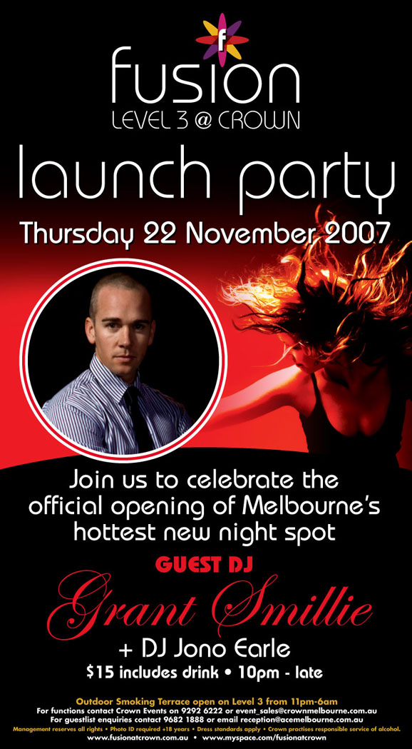 fusion Level 3 @ Crown Launch Party Tonight Thursday 22 November 2007  Join us to celebrate the official opening of Melbourne's hottest new night spot  Guest DJ Grant Smillie + DJ Jono Earle  $15 includes drink • 10pm - late  Outdoor Smoking Terrace open on Level 3 from 11pm-6am For functions contact Crown Events on 9292 6222 or event_sales@crownmelbourne.com.au For guestlist enquiries contact 9682 1888 or Email reception@acemelbourne.com.au Management reserves all rights • Photo ID required +18 years • Dress standards apply • Crown practices responsible service of alcohol. www.fusionatcrown.com.au • www.myspace.com/fusionatcrown