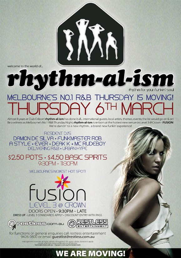 welcome to the world of... rhythm for your funkin' soul!  Melbourne's No.1 R&B Thursday is moving! Thursday 6th March  Almost 8 years! rhythm-al-ism has done it all... International guests, local artists, themes, events; the list would go on & on! Be a witness as Melbourne's No.1 R&B Thursday Night, rhythm-al-ism is re-born at the hottest new venue on Level 3 @ Crown - Fusion! We're dancing to a new rhythm... A brand new funkin' experience!  Resident DJ's Damion de Silva • Funkmaster Rob A-Style • Ever • Dean K + MC RUDEBOY Delivering R&B + Urban Hype  $2.50 Pots / $4.50 Basic Spirits 9:30pm-11:30pm  fusion Level 3 @ Crown Doors Open • 9:30pm – Late Dress up – Level 3 Standards Apply  www.restless.com.au  Restless Entertainment  For functions or general enquires call Restless Entertainment 9426 0800 or email guestlist@restless.com.au  Management reserves all rights • Photo ID required +18 years • Dress standards apply Crown practices responsible service of alcohol www.fusionatcrown.com.au • www.myspace.com/fusionatcrown  We are moving!