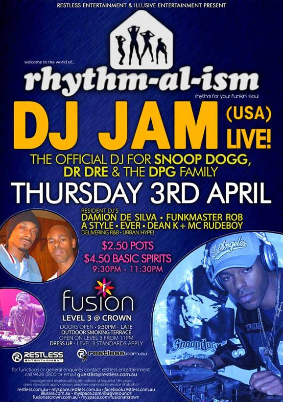 Restless Entertainment & Illusive Entertainment present  welcome to the world of... rhythm-al-ism rhythm for your funkin' soul!  DJ JAM (USA) Live! The Official DJ for Snoop Dogg, Dr. DRE & The DPG Family Thursday 3rd April  Resident DJ's Damion de Silva • Funkmaster Rob A-Style • Ever • Dean K + MC RUDEBOY Delivering R&B • Urban Hype!  $2.50 Pots $4.50 Basic Spirits 9:30pm-11:30pm  fusion Level 3 @ Crown Doors Open • 9:30pm – Late Outdoor smoking terrace Open on level 3 from 11pm Dress up – Level 3 Standards Apply  Restless Entertainment  www.restless.com.au  For functions or general enquires call Restless Entertainment call 9426 0800 or email guestlist@restless.com.au  Management reserves all rights • Photo ID required +18 years Dress standards apply • Crown practices responsible service of alcohol  restless.com.au • myspace.com/restlessmyspace • facebook.restless.com.au illusive.com.au • myspace.com/illusivesounds fusionatcrown.com.au • www.myspace.com/fusionatcrown