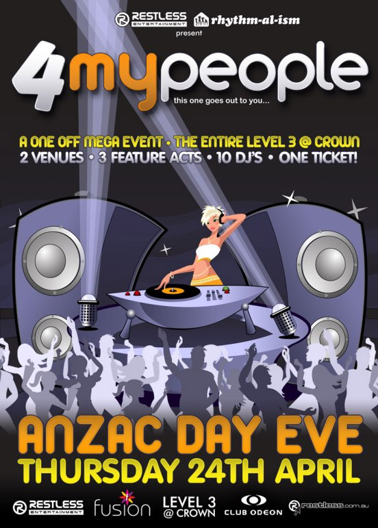 Restless Entertainment | rhythm-al-ism present  4MyPeople this one goes out to you...  A One Off Mega Event • The Entire Level 3 @ Crown 2 Venues • 3 Feature Acts • 10 DJ's • One Ticket!  ANZAC Day Eve Thursday 24th April  Restless Entertainment  Fusion  Level 3 @ Crown  Club Odeon  restless.com.au