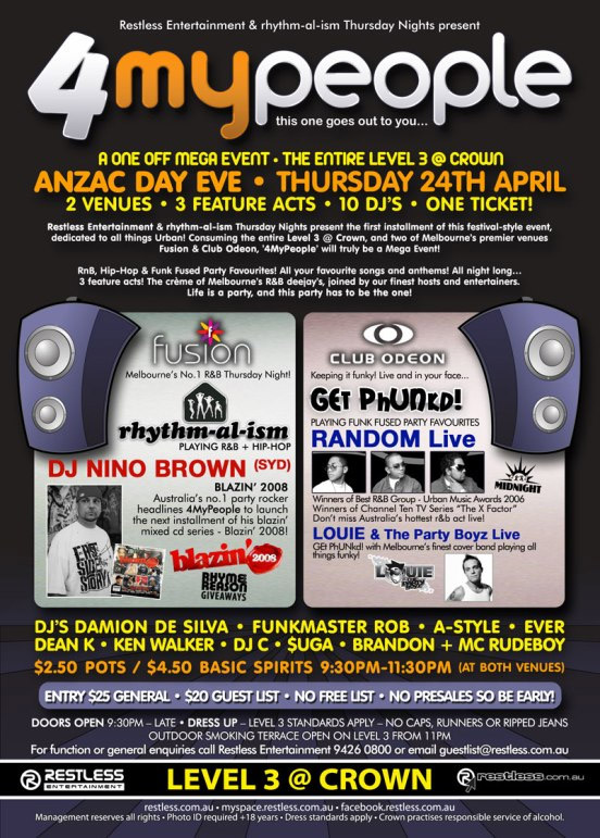 "Restless Entertainment & rhythm-al-ism Thursday Nights present  4MyPeople this one goes out to you...  A One Off Mega Event • The Entire Level 3 @ Crown ANZAC Day Eve • Thursday 24th April 2 Venues • 3 Feature Acts • 10 DJ's • One Ticket!  Restless Entertainment & rhythm-al-ism Thursday Nights present the first instalment of this festival-style event, dedicated to all things Urban! Consuming the entire Level 3 @ Crown, and two of Melbourne's premier venues Fusion & Club Odeon, '4MyPeople' will truly be a Mega Event!  RnB, Hip-Hop & Funk Fused Party Favourites! All your favourite songs and anthems! All night long... 3 feature acts! The crème of Melbourne's R&B deejay's, joining our finest hosts and entertainers. Life is a party, and this party has to be the one!  Fusion Melbourne's No. 1 R&B Thursday Night! rhythm-al-ism Playing R&B + Hip-Hop DJ NINO BROWN (SYD) Blazin' 2008 Australia's no.1 party rocker headlines 4MyPeople to launch the next instalment of his blazin' mixed CD series - Blazin' 2008! Blazin' 2008 Rhyme Reason Giveaways  Club Odeon Keeping it funky! Live and in your face... Get Phunkd! Playing Funk Fused Party Favourites RANDOM Live Winners of Best R&B Group - Urban Music Awards 2006 Winners of  Channel Ten TV series ""The X Factor"" Don't miss Australia's hottest r&b live! LOUIE & The Party Boyz Live Get Phunkd with Melbourne's finest cover band playing all things funky! LOUIE & The Party Boyz  DJ's DAMION DE SILVA • FUNKMASTER ROB • A-STYLE • EVER DEAN K • KEN WALKER • DJ C • $UGA • BRANDON + MC RUDEBOY  $2.50 Pots / $4.50 Basic Spirits 9:30pm-11:30pm (at both venues)  Entry $25 General • $20 Guest List • No presales so be early! Doors open 9:30pm – Late • Dress Up – Level 3 standards apply – No caps, runners or ripped jeans Outdoor smoking terrace open on Level 3 from 11pm For all function or enquiries call Restless Entertainment 9426 0800 or email guestlist@restless.com.au  Restless Entertainment  Level 3 @ Crown  restless.com.au  restless.com.au • myspace.com/restlessmyspace • facebook.restless.com.au  Management reserves all rights • Photo ID required +18 years • Dress standards apply • Crown practices responsible service of alcohol"