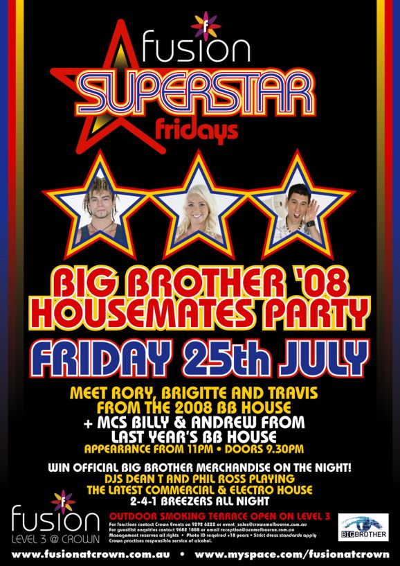 fusion Superstar fridays  Big Brother '08 Housemates Party  Friday 25th July  Meet Rory, Brigitte and Travis from the 2008 BB house + MCs Billy & Andrew from last year's BB house  Appearance from 11pm • Doors 9.30pm  Win official Big Brother merchandise on the night! DJs Dean T and Phil Ross playing the latest commercial & electro house 2-4-1 Breezers all night  Big Brother  fusion Level 3 @ Crown  Outdoor smoking terrace open on Level 3  For functions contact Crown Events on 9292 6222 or event_sales@crownmelbourne.com.au For guestlist enquires contact 9682 1888 or reception@acemelbourne.com.au Management reserves all rights • Photo ID required +18 years • Strict dress standards apply Crown practices responsible service of alcohol.  www.fusionatcrown.com.au • www.myspace.com/fusionatcrown