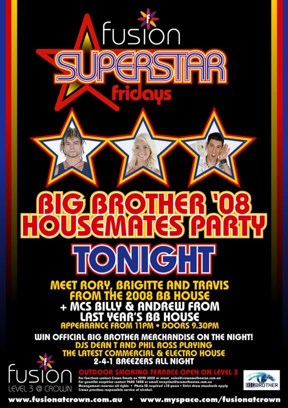 fusion Superstar fridays  Big Brother '08 Housemates Party  Tonight  Meet Rory, Brigitte and Travis from the 2008 BB house + MCs Billy & Andrew from last year's BB house  Appearance from 11pm • Doors 9.30pm  Win official Big Brother merchandise on the night! DJs Dean T and Phil Ross playing the latest commercial & electro house 2-4-1 Breezers all night  Big Brother  fusion Level 3 @ Crown  Outdoor smoking terrace open on Level 3  For functions contact Crown Events on 9292 6222 or event_sales@crownmelbourne.com.au For guestlist enquires contact 9682 1888 or reception@acemelbourne.com.au Management reserves all rights • Photo ID required +18 years • Strict dress standards apply Crown practices responsible service of alcohol.  www.fusionatcrown.com.au • www.myspace.com/fusionatcrown