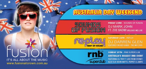 fusion It's all about the music www.fusionatcrown.com.au  Australia Day Weekend  Sound of Fusion Friday 23rd - Sounds of Fusion DJ Mark John Ft. Zoe Bawdi (Release Me) live  re-play Best of house Saturday 24th - Replay DJ Darren Glen Featured in Hed Kandi - The Mix 2009  rnb superclub Sunday 25th - RnB Superclub Australia's Biggest RnB Event Featuring DJ Troy T live from Sydney, Also DJs Kevin Watts, Puppet & Jamye