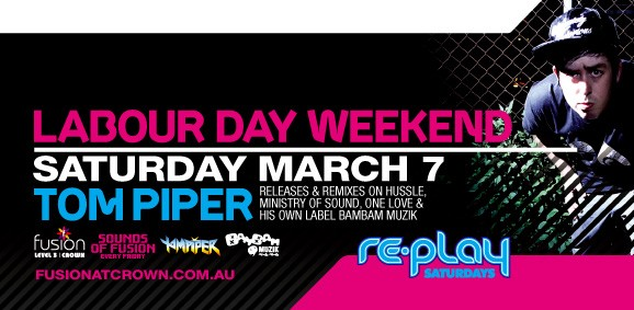 Labour Day Weekend Saturday March 7 Tom Piper releases & remixes on Hussle, Ministry of Sound, One Love & his own label BamBam Muzik  fusion LEVEL 3 | Crown  Sounds of Fusion every Friday  TomPiper  BamBam Muzik  re-play Saturdays  www.fusionatcrown.com.au