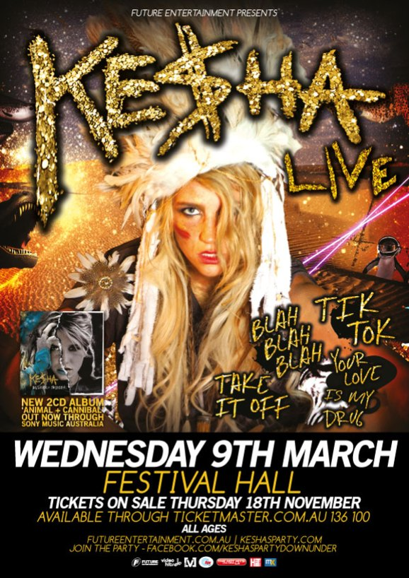 Future Entertainment presents  Ke$ha Live  Tik Tok Blah Blah Blah Your Love is my Drug Take it off  Kesha New 2CD Album 'Animal + Cannibal' Out Now through Sony Music Australia  Wednesday 9th March Festival Hall Tickets on sale Thursday 18th November Available through Ticketmaster.com.au 136 100 All Ages futureentertainment.com.au | keshaparty.com Join the party - facebook.com/keshapartydownunder