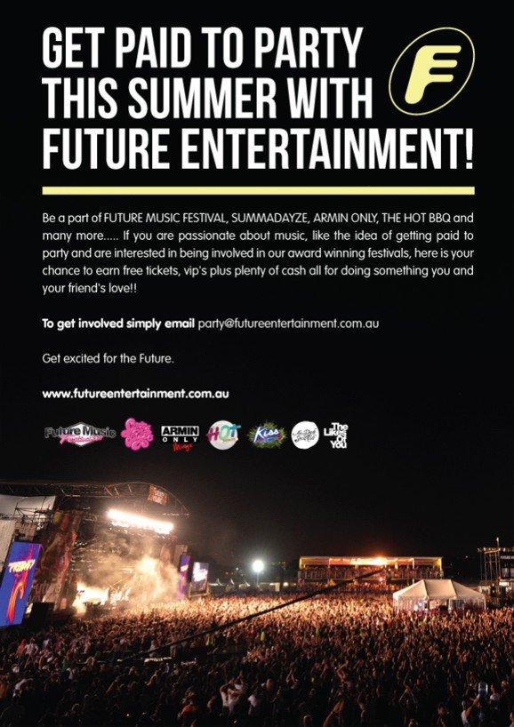Get paid to Party this Summer with Future Entertainment  Be a part of FUTURE MUSIC FESTIVAL, SUMMADAYZE, ARMIN ONLY, THE HOT BBQ and many more... if you are passionate about music, like the idea of getting paid to party and are interested in being involved in our award winning festivals, here is your chance to earn free tickets, vip's plus plenty of cash all for doing something you and your friends love!!  To get involved simply Email party@futureentertainment.com.au  Get excited for the Future.  www.futureentertainment.com.au  Future Music Festival, Summadayze, Armin Only Mirage, Hot BBQ, Kiss My Grass, After Dark Social Club, The Likes of You