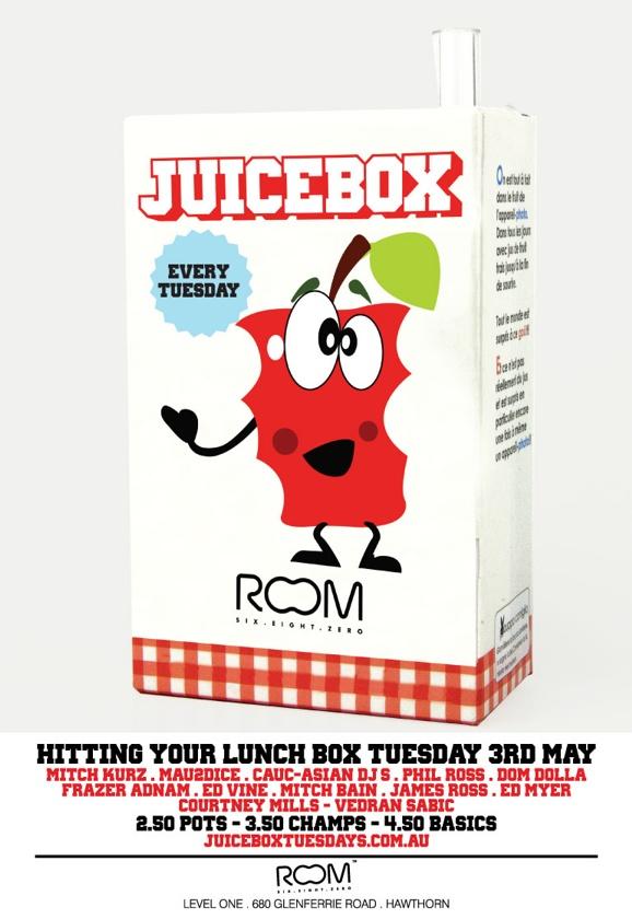 Juicebox  Every Tuesday  Room Six . Eight . Zero  Hitting Your Lunch Box Tuesday 3rd May  Mitch Kurz . Mau2dice . Cauc-Asian DJs . Phil Ross . Dom Dolla Frazer Adnam . Ed Vine . Mitch Bain . James Ross . Ed Myer Courtney Mills - Vedran Sabic  2.50 Pots - 3.50 Champs - 4.50 basics juiceboxtuesdays.com.au  Room Six . Eight . Zero  Level 1 . 680 Glenferrie Road . Hawthorn