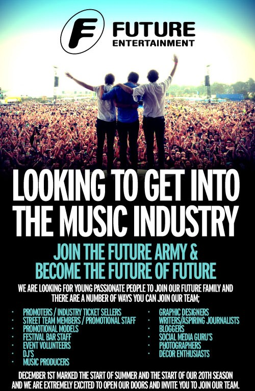 Looking to get into the music industry?  Join the Future Army & Become the future of Future  We are looking for young, passionate people to join our Future family and there are a number of ways you can join our team:  - Promoters/industry ticket sellers - Street team members / promotional staff - Promotional models - Festival bar staff - Even volunteers - DJs - Music producers - Graphic designers - Writers / aspiring journalists - Bloggers - Social media gurus - Photographers - Decore enthusiasts  December 1st marked the start of Summer and the start of our 20th season and we are extremely excited to open our doors and invite you to join our team.