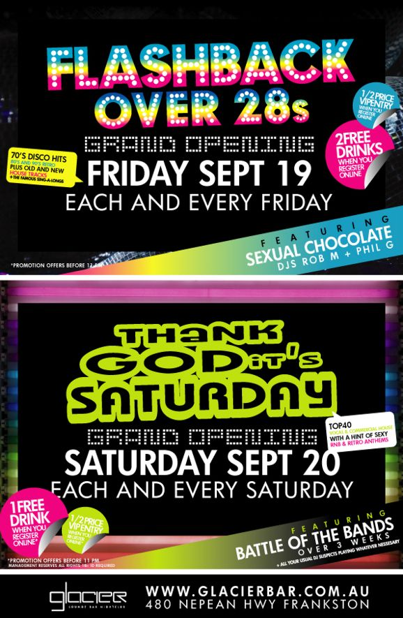 Flashback Over 28s  Grand Opening Friday Sept 19 Each and every Friday  70s Disco hits 80s & 90s retro Plus old and new house tracks + famous sing-alongs  1/2 price entry when you register online  2 free drinks when you register online  Featuring Sexual Chocolate DJs Rob M + Phil G  *Promotion offers before 11pm  Thank God its Saturday  Grand Opening Saturday Sept 20 Each and every Saturday  Top 40 vocal & commercial house with a hint of sexy RnB & retro anthems  1 free drink when you register online  1/2 price VIP entry when you register online  Featuring Battle of the bands over 3 weeks + all your usual DJ suspects playing whatever necessary  *Promotion offers before 11pm Management reserves all rights, 18+ ID required  Glacier Lounge Bar Nightclub  www.glacierbar.com.au 480 Nepean Hwy Frankston