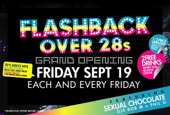 Flashback Over 28s  Grand Opening Friday Sept 19 Each and every Friday  70s Disco hits 80s & 90s retro Plus old and new house tracks + famous sing-alongs  1/2 price entry when you register online  2 free drinks when you register online  Featuring Sexual Chocolate DJs Rob M + Phil G  *Promotion offers before 11pm