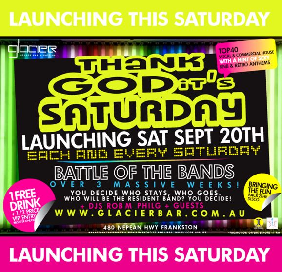 Launching this Saturday  Glacier Lounge Bar Nightclub  Thank God its Saturday  Top 40 vocal & commercial house with a hint of sexy RnB & retro anthems  Launching Sat Sept 20th Each and every Saturday  1 free drink +1/2 price VIP entry register online  Battle of the bands over 3 massive weeks! + DJs Rob M, Phil G + guests  www.glacierbar.com.au  Bringing the fun back2the disco  480 Nepean Hwy Frankston Management reserves all rights, 18+ ID required *Promotion offers before 11pm  Launching this Saturday