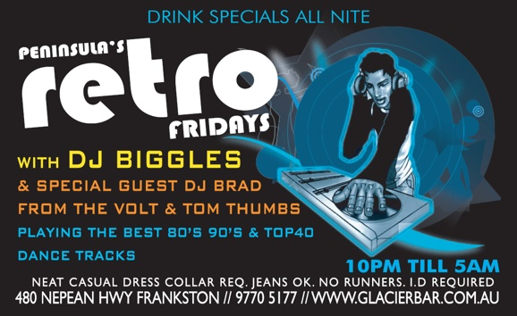 Drink specials all nite  Peninsula's retro fridays  with DJ Biggles & special guest DJ Brad From The Volt & Tom Thumbs  Playing the best 80s, 90s & Top 40 dance tracks  10pm 'til 5am  Neat casual dress collar req. Jeans Ok. No runners. I.D. Required  480 Nepean Highway, Frankston // 9770 5177 // www.glacierbar.com.au