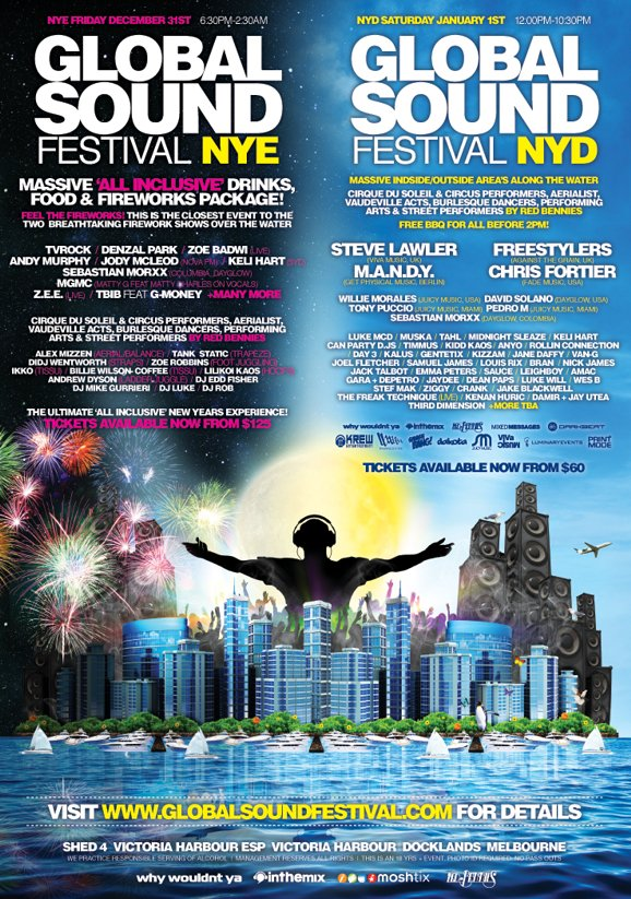 NYE Friday December 31st 6:30pm-2:30am Global Sound Festival NYE  Massive 'all inclusive' drinks, food & fireworks package!  Feel the fireworks! This is the closest event to the two breathtaking firework shows over the water  TVRock / Denzal Park / Zoe Badwi (live) Andy Murphy / Jody McLeod (Nova FM) / Keli Hart (Syd) Sebastian Morxx (Columbia Dayglow) MGMC (Matty G feat Matty Charles on vocals) Z.E.E. (live) / TBIB feat G-Money + Many More ... Tickets available now from $125   NYD Saturday January 1st 12:00pm-10:30pm Global Sound Festival NYD  Massive inside/outside areas along the water  Steve Lawler (Viva Music UK) Freestylers (Against the Grain UK) M.A.N.D.Y. (Get Physical Music, Berlin) Chris Fortier (Fade Music, USA) ... Tickets available now from $60